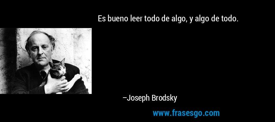 Es bueno leer todo de algo, y algo de todo. – Joseph Brodsky