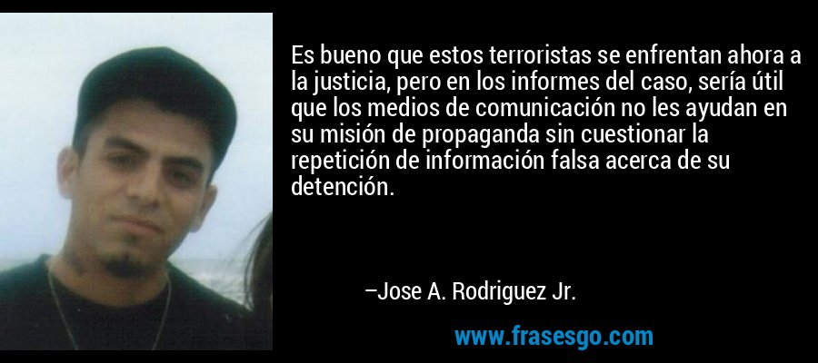 Es bueno que estos terroristas se enfrentan ahora a la justicia, pero en los informes del caso, sería útil que los medios de comunicación no les ayudan en su misión de propaganda sin cuestionar la repetición de información falsa acerca de su detención. – Jose A. Rodriguez Jr.