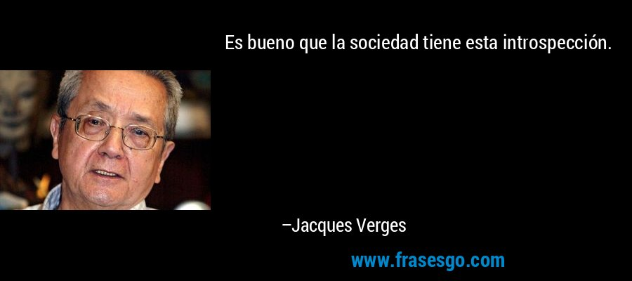 Es bueno que la sociedad tiene esta introspección. – Jacques Verges