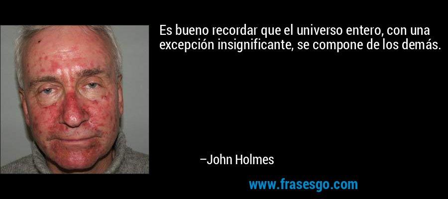 Es bueno recordar que el universo entero, con una excepción insignificante, se compone de los demás. – John Holmes