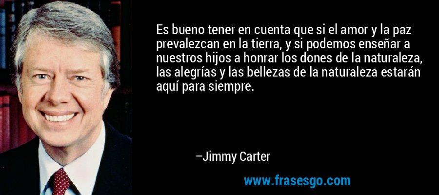 Es bueno tener en cuenta que si el amor y la paz prevalezcan en la tierra, y si podemos enseñar a nuestros hijos a honrar los dones de la naturaleza, las alegrías y las bellezas de la naturaleza estarán aquí para siempre. – Jimmy Carter