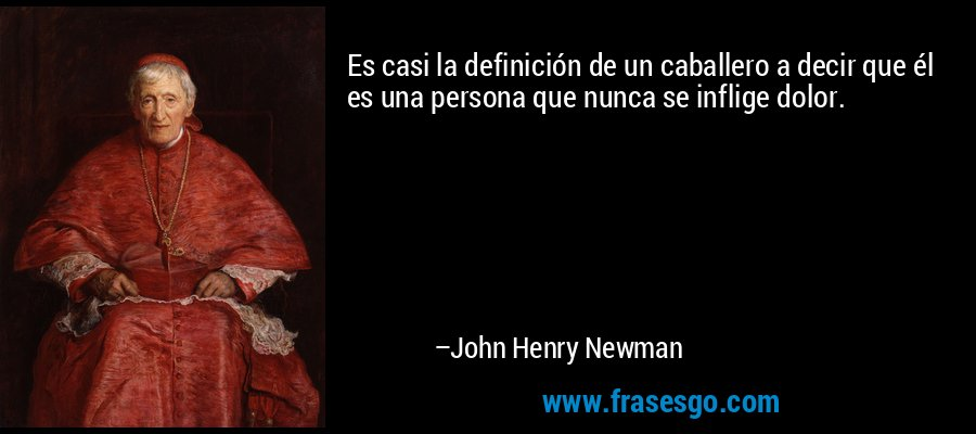 Es casi la definición de un caballero a decir que él es una persona que nunca se inflige dolor. – John Henry Newman