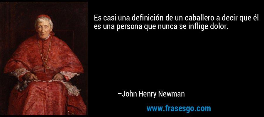 Es casi una definición de un caballero a decir que él es una persona que nunca se inflige dolor. – John Henry Newman