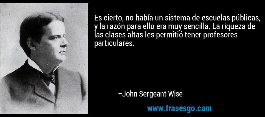 Es cierto, no había un sistema de escuelas públicas, y la razón para ello era muy sencilla. La riqueza de las clases altas les permitió tener profesores particulares. – John Sergeant Wise