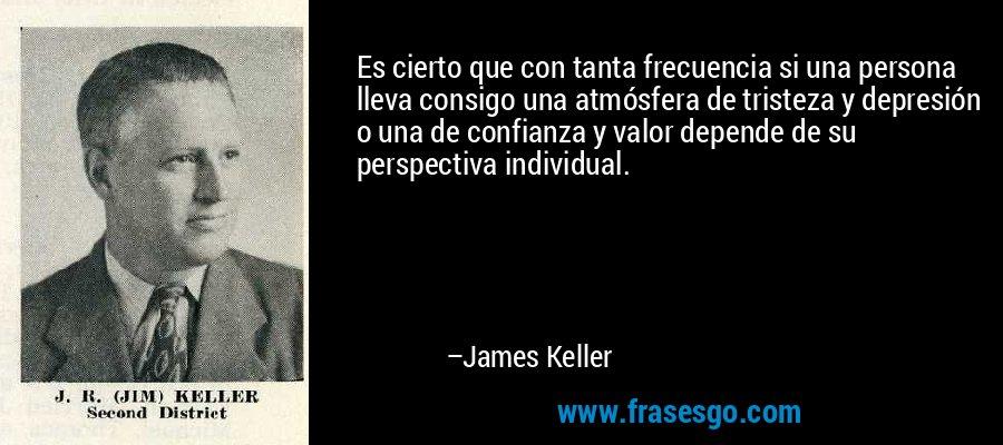 Es cierto que con tanta frecuencia si una persona lleva consigo una atmósfera de tristeza y depresión o una de confianza y valor depende de su perspectiva individual. – James Keller