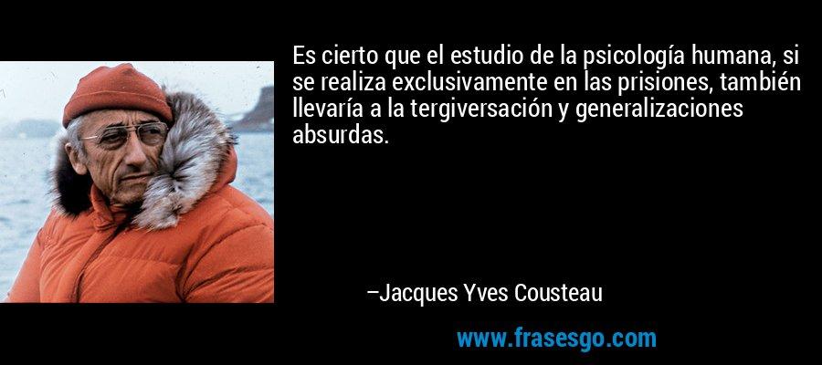 Es cierto que el estudio de la psicología humana, si se realiza exclusivamente en las prisiones, también llevaría a la tergiversación y generalizaciones absurdas. – Jacques Yves Cousteau