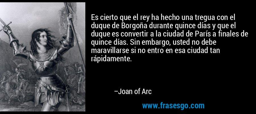 Es cierto que el rey ha hecho una tregua con el duque de Borgoña durante quince días y que el duque es convertir a la ciudad de París a finales de quince días. Sin embargo, usted no debe maravillarse si no entro en esa ciudad tan rápidamente. – Joan of Arc