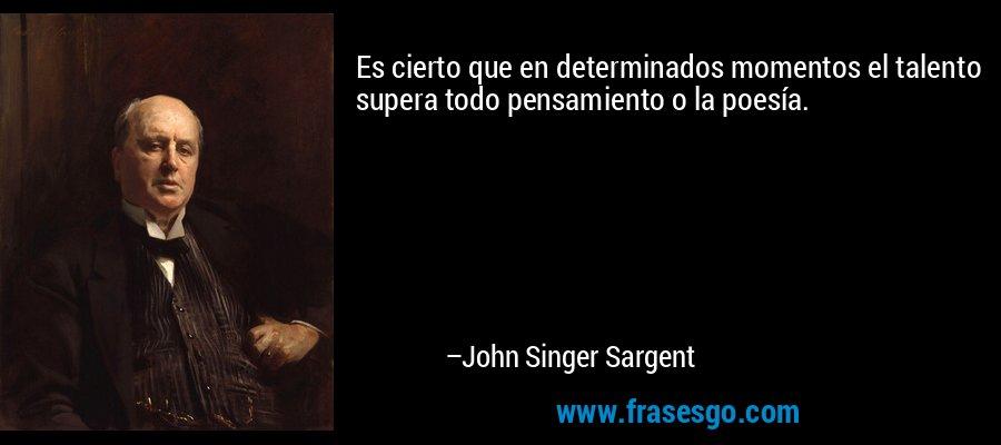 Es cierto que en determinados momentos el talento supera todo pensamiento o la poesía. – John Singer Sargent