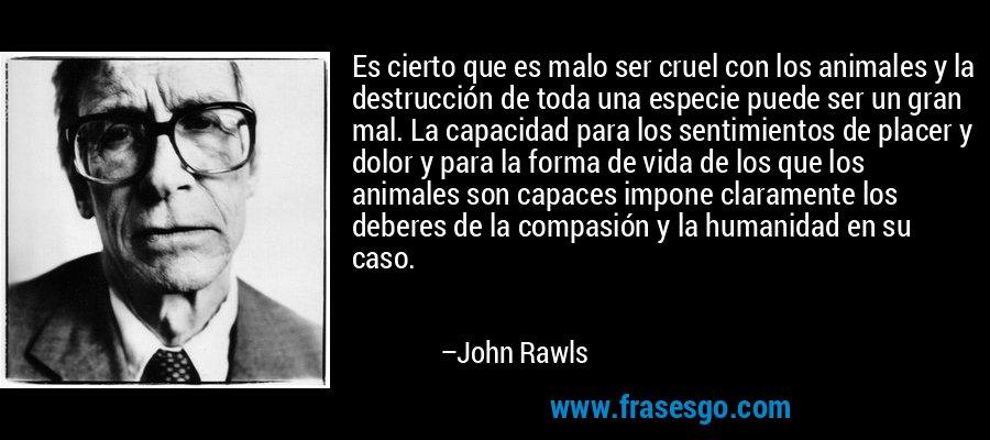 Es cierto que es malo ser cruel con los animales y la destrucción de toda una especie puede ser un gran mal. La capacidad para los sentimientos de placer y dolor y para la forma de vida de los que los animales son capaces impone claramente los deberes de la compasión y la humanidad en su caso. – John Rawls