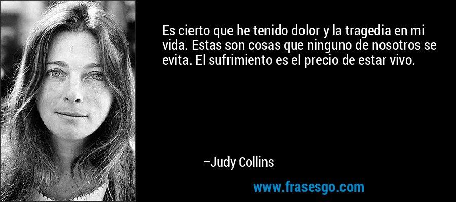 Es cierto que he tenido dolor y la tragedia en mi vida. Estas son cosas que ninguno de nosotros se evita. El sufrimiento es el precio de estar vivo. – Judy Collins