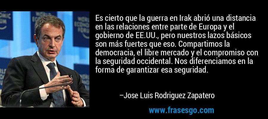 Es cierto que la guerra en Irak abrió una distancia en las relaciones entre parte de Europa y el gobierno de EE.UU., pero nuestros lazos básicos son más fuertes que eso. Compartimos la democracia, el libre mercado y el compromiso con la seguridad occidental. Nos diferenciamos en la forma de garantizar esa seguridad. – Jose Luis Rodriguez Zapatero