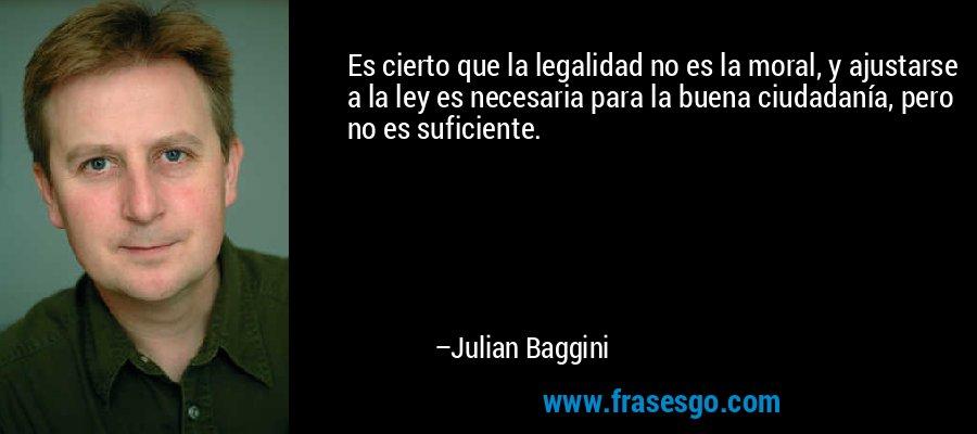 Es cierto que la legalidad no es la moral, y ajustarse a la ley es necesaria para la buena ciudadanía, pero no es suficiente. – Julian Baggini