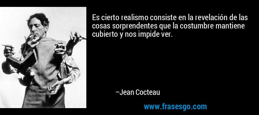 Es cierto realismo consiste en la revelación de las cosas sorprendentes que la costumbre mantiene cubierto y nos impide ver. – Jean Cocteau