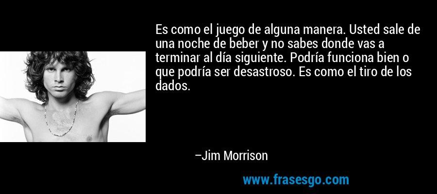 Es como el juego de alguna manera. Usted sale de una noche de beber y no sabes donde vas a terminar al día siguiente. Podría funciona bien o que podría ser desastroso. Es como el tiro de los dados. – Jim Morrison