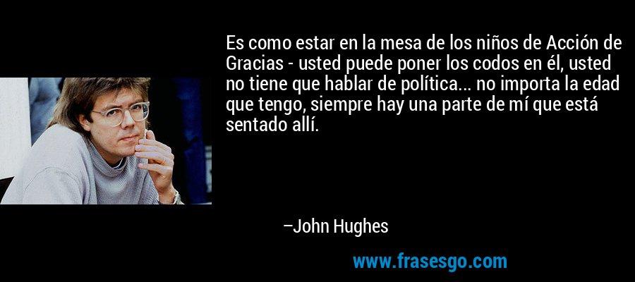Es como estar en la mesa de los niños de Acción de Gracias - usted puede poner los codos en él, usted no tiene que hablar de política... no importa la edad que tengo, siempre hay una parte de mí que está sentado allí. – John Hughes