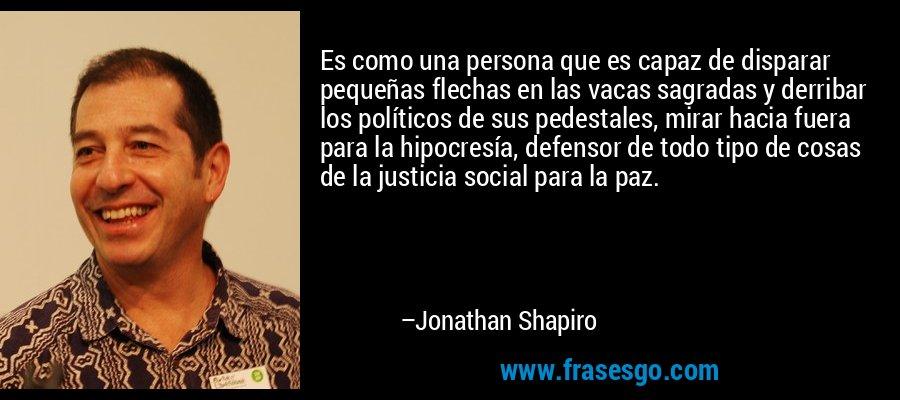 Es como una persona que es capaz de disparar pequeñas flechas en las vacas sagradas y derribar los políticos de sus pedestales, mirar hacia fuera para la hipocresía, defensor de todo tipo de cosas de la justicia social para la paz. – Jonathan Shapiro