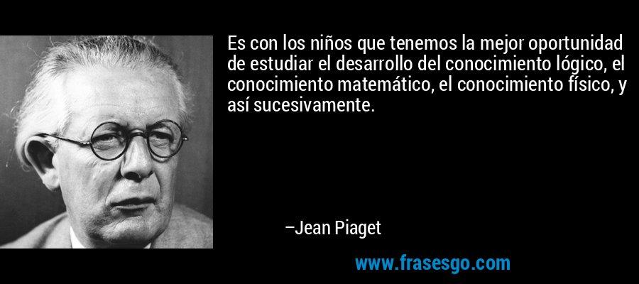 Es con los niños que tenemos la mejor oportunidad de estudiar el desarrollo del conocimiento lógico, el conocimiento matemático, el conocimiento físico, y así sucesivamente. – Jean Piaget