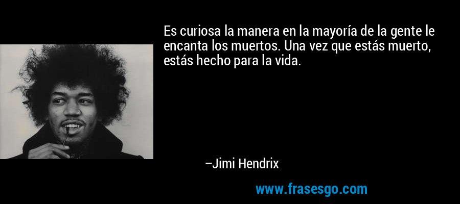 Es curiosa la manera en la mayoría de la gente le encanta los muertos. Una vez que estás muerto, estás hecho para la vida. – Jimi Hendrix