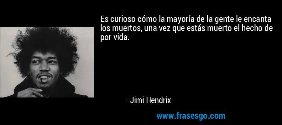 Es curioso cómo la mayoría de la gente le encanta los muertos, una vez que estás muerto el hecho de por vida. – Jimi Hendrix