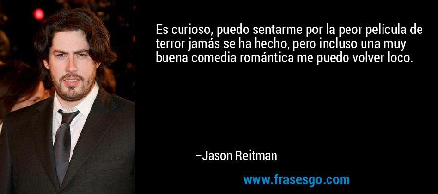 Es curioso, puedo sentarme por la peor película de terror jamás se ha hecho, pero incluso una muy buena comedia romántica me puedo volver loco. – Jason Reitman