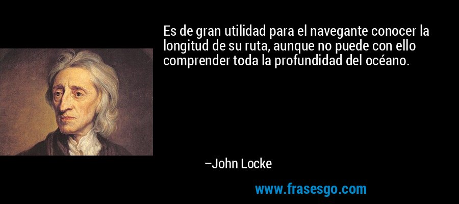 Es de gran utilidad para el navegante conocer la longitud de su ruta, aunque no puede con ello comprender toda la profundidad del océano. – John Locke