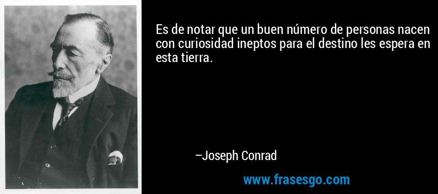 Es de notar que un buen número de personas nacen con curiosidad ineptos para el destino les espera en esta tierra. – Joseph Conrad