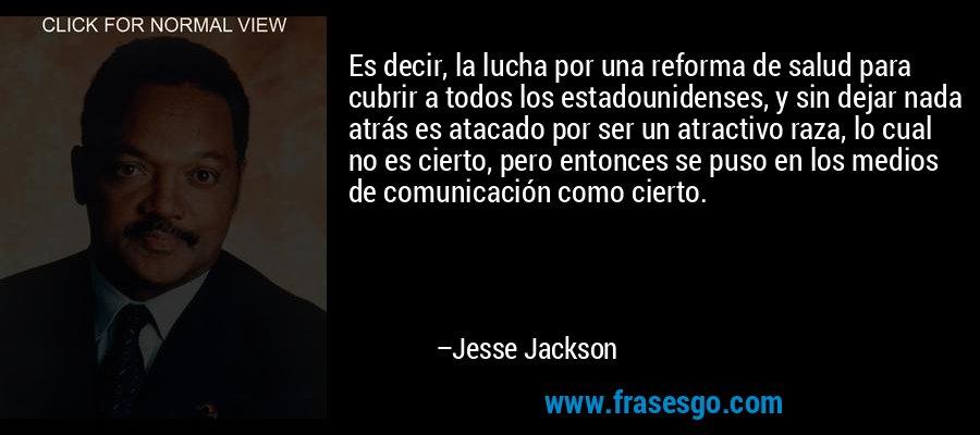 Es decir, la lucha por una reforma de salud para cubrir a todos los estadounidenses, y sin dejar nada atrás es atacado por ser un atractivo raza, lo cual no es cierto, pero entonces se puso en los medios de comunicación como cierto. – Jesse Jackson