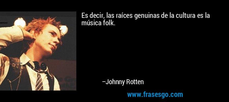 Es decir, las raíces genuinas de la cultura es la música folk. – Johnny Rotten