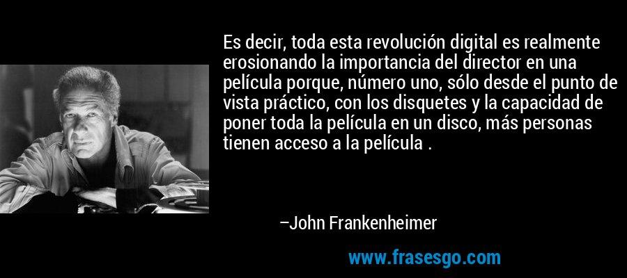 Es decir, toda esta revolución digital es realmente erosionando la importancia del director en una película porque, número uno, sólo desde el punto de vista práctico, con los disquetes y la capacidad de poner toda la película en un disco, más personas tienen acceso a la película . – John Frankenheimer
