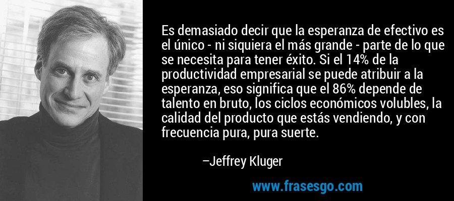 Es demasiado decir que la esperanza de efectivo es el único - ni siquiera el más grande - parte de lo que se necesita para tener éxito. Si el 14% de la productividad empresarial se puede atribuir a la esperanza, eso significa que el 86% depende de talento en bruto, los ciclos económicos volubles, la calidad del producto que estás vendiendo, y con frecuencia pura, pura suerte. – Jeffrey Kluger