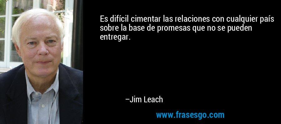 Es difícil cimentar las relaciones con cualquier país sobre la base de promesas que no se pueden entregar. – Jim Leach