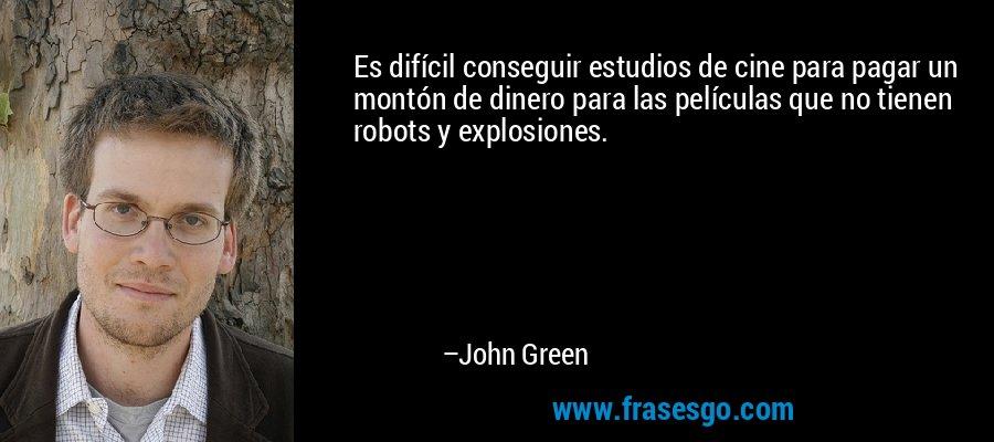 Es difícil conseguir estudios de cine para pagar un montón de dinero para las películas que no tienen robots y explosiones. – John Green