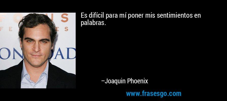 Es difícil para mí poner mis sentimientos en palabras. – Joaquin Phoenix