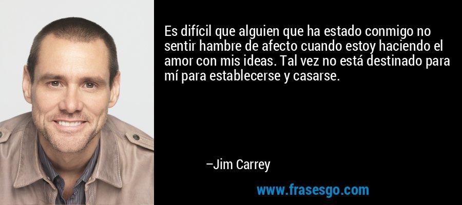 Es difícil que alguien que ha estado conmigo no sentir hambre de afecto cuando estoy haciendo el amor con mis ideas. Tal vez no está destinado para mí para establecerse y casarse. – Jim Carrey