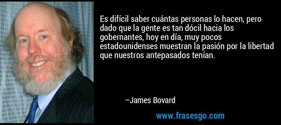 Es difícil saber cuántas personas lo hacen, pero dado que la gente es tan dócil hacia los gobernantes, hoy en día, muy pocos estadounidenses muestran la pasión por la libertad que nuestros antepasados tenían. – James Bovard