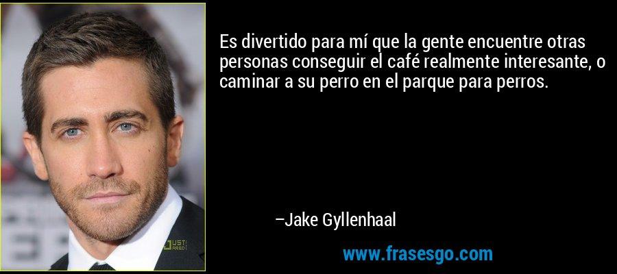 Es divertido para mí que la gente encuentre otras personas conseguir el café realmente interesante, o caminar a su perro en el parque para perros. – Jake Gyllenhaal