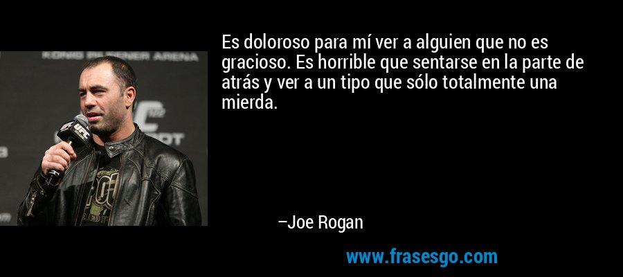 Es doloroso para mí ver a alguien que no es gracioso. Es horrible que sentarse en la parte de atrás y ver a un tipo que sólo totalmente una mierda. – Joe Rogan