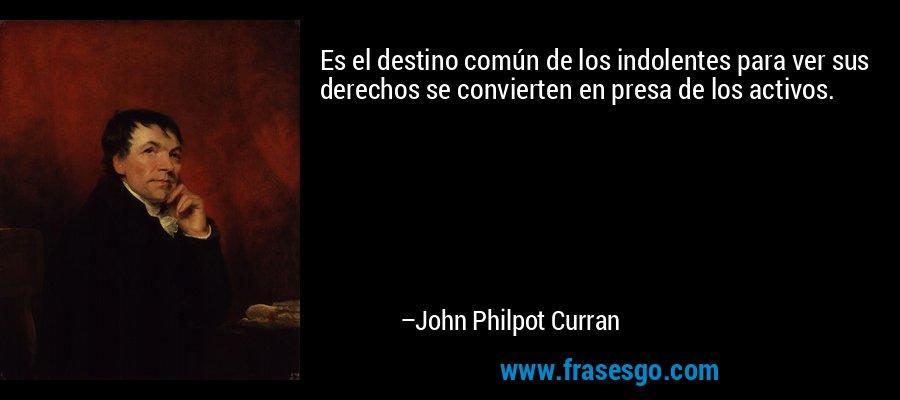 Es el destino común de los indolentes para ver sus derechos se convierten en presa de los activos. – John Philpot Curran