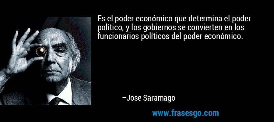 Es el poder económico que determina el poder político, y los gobiernos se convierten en los funcionarios políticos del poder económico. – Jose Saramago