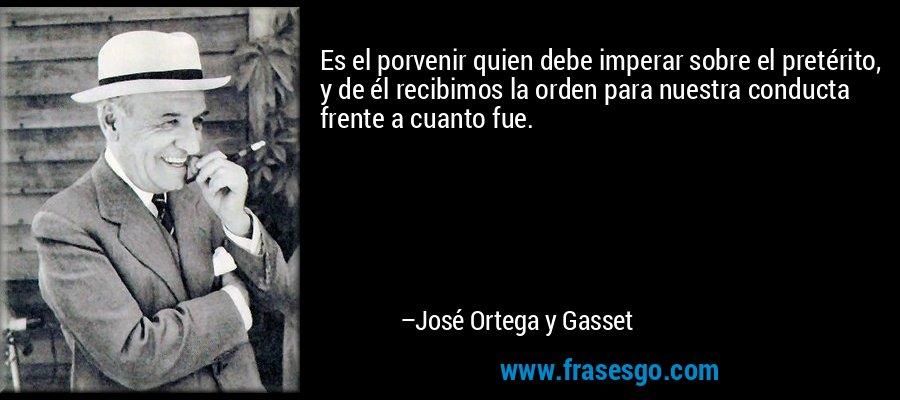 Es el porvenir quien debe imperar sobre el pretérito, y de él recibimos la orden para nuestra conducta frente a cuanto fue. – José Ortega y Gasset