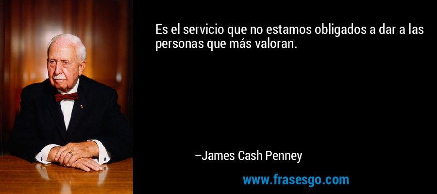 Es el servicio que no estamos obligados a dar a las personas que más valoran. – James Cash Penney