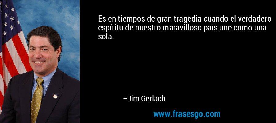 Es en tiempos de gran tragedia cuando el verdadero espíritu de nuestro maravilloso país une como una sola. – Jim Gerlach