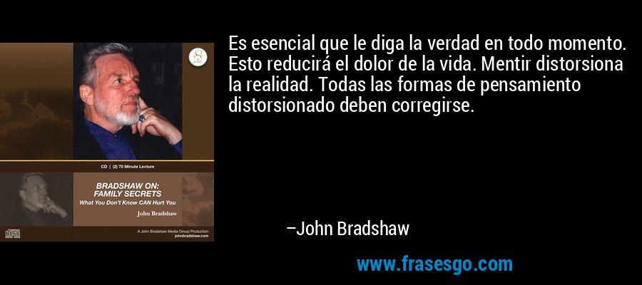 Es esencial que le diga la verdad en todo momento. Esto reducirá el dolor de la vida. Mentir distorsiona la realidad. Todas las formas de pensamiento distorsionado deben corregirse. – John Bradshaw