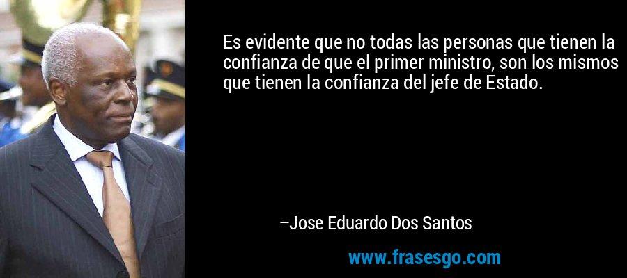 Es evidente que no todas las personas que tienen la confianza de que el primer ministro, son los mismos que tienen la confianza del jefe de Estado. – Jose Eduardo Dos Santos