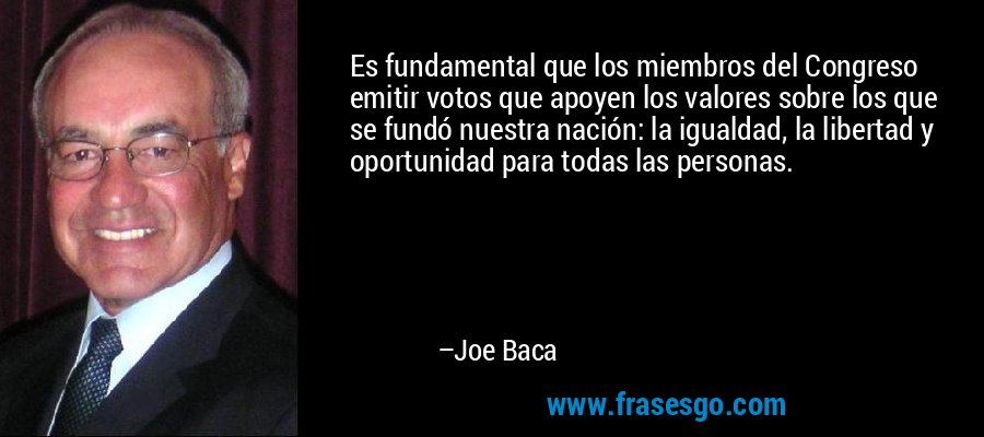 Es fundamental que los miembros del Congreso emitir votos que apoyen los valores sobre los que se fundó nuestra nación: la igualdad, la libertad y oportunidad para todas las personas. – Joe Baca