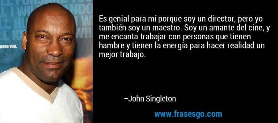 Es genial para mí porque soy un director, pero yo también soy un maestro. Soy un amante del cine, y me encanta trabajar con personas que tienen hambre y tienen la energía para hacer realidad un mejor trabajo. – John Singleton