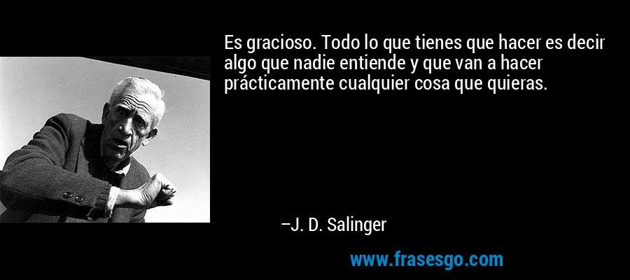 Es gracioso. Todo lo que tienes que hacer es decir algo que nadie entiende y que van a hacer prácticamente cualquier cosa que quieras. – J. D. Salinger