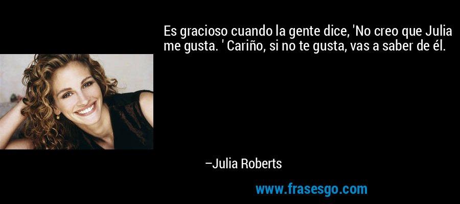 Es gracioso cuando la gente dice, 'No creo que Julia me gusta. ' Cariño, si no te gusta, vas a saber de él. – Julia Roberts