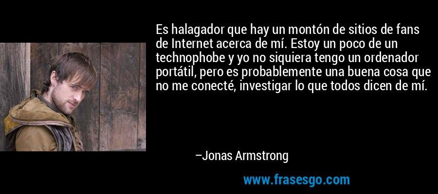 Es halagador que hay un montón de sitios de fans de Internet acerca de mí. Estoy un poco de un technophobe y yo no siquiera tengo un ordenador portátil, pero es probablemente una buena cosa que no me conecté, investigar lo que todos dicen de mí. – Jonas Armstrong