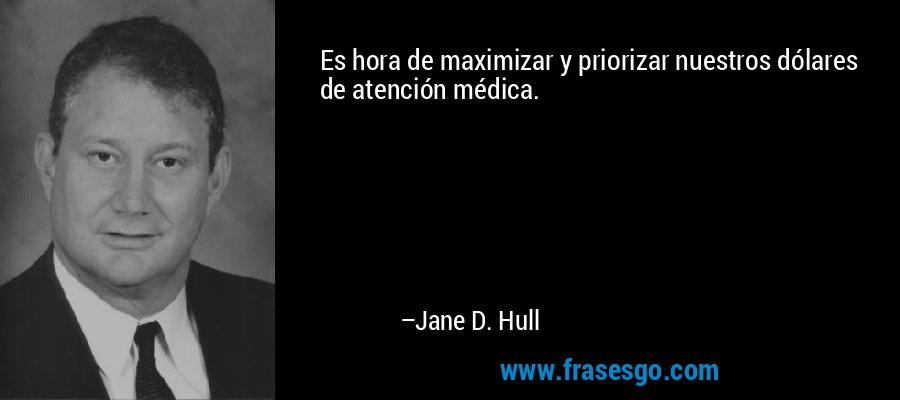 Es hora de maximizar y priorizar nuestros dólares de atención médica. – Jane D. Hull